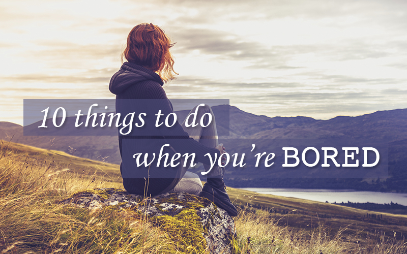 10 Ways to Never Be Bored Again